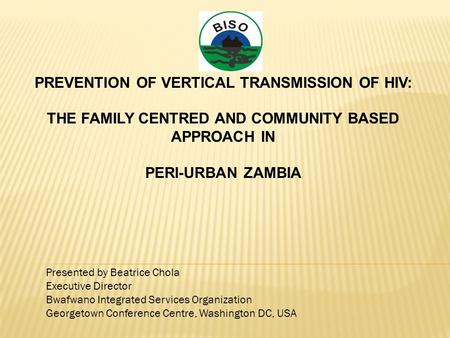 PREVENTION OF VERTICAL TRANSMISSION OF HIV: THE FAMILY CENTRED AND COMMUNITY BASED APPROACH IN PERI-URBAN ZAMBIA Presented by Beatrice Chola Executive.