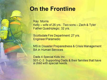 On the Frontline Ray Morris Kelly – wife of 26 yrs.: Two sons – Zach & Tyler Father Quadriplegic: 32 yrs. Scottsdale Fire Department: 27 yrs. Engineer/Paramedic.