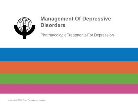 Management Of Depressive Disorders Pharmacologic Treatments For Depression Copyright © 2011. World Psychiatric Association.