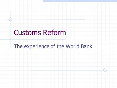 Customs Reform The experience of the World Bank Essential: Cooperation and information Manage by objectives rather than by institution Delegation of.