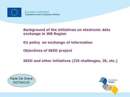 European Commission Taxation and Customs Union Background of the initiatives on electronic data exchange in WB Region Karel De Greve DGTAXIUD SEED and.