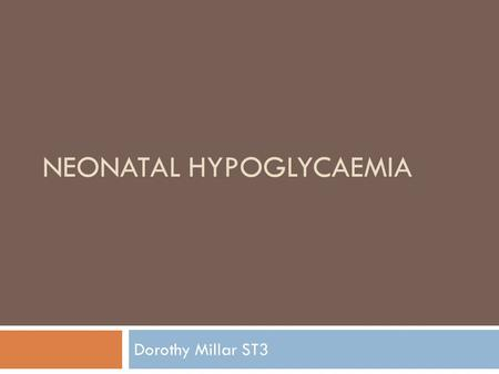 NEONATAL HYPOGLYCAEMIA Dorothy Millar ST3. Learning Points  Symptomatic vs. asymptomatic  Babies at risk  Why its important  Management on postnatal.