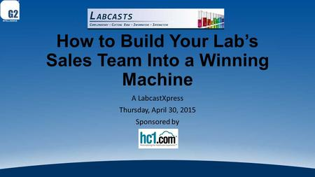 How to Build Your Lab's Sales Team Into a Winning Machine A LabcastXpress Thursday, April 30, 2015 Sponsored by.