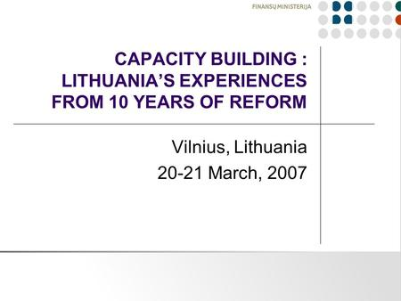 CAPACITY BUILDING : LITHUANIA'S EXPERIENCES FROM 10 YEARS OF REFORM Vilnius, Lithuania 20-21 March, 2007.