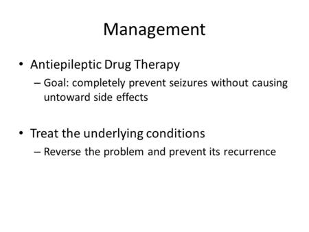 Management Antiepileptic Drug Therapy – Goal: completely prevent seizures without causing untoward side effects Treat the underlying conditions – Reverse.