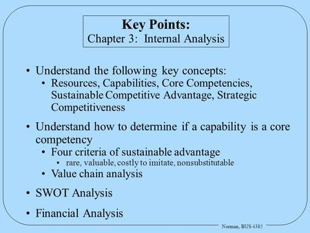Norman, BUS 4385 Key Points: Chapter 3: Internal Analysis Understand the following key concepts: Resources, Capabilities, Core Competencies, Sustainable.