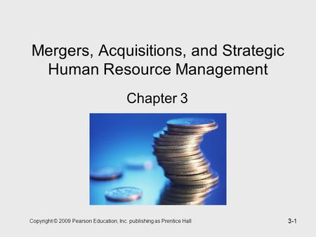Copyright © 2009 Pearson Education, Inc. publishing as Prentice Hall 3-1 Mergers, Acquisitions, and Strategic Human Resource Management Chapter 3.
