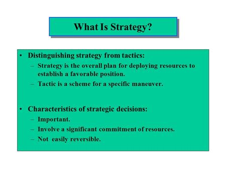 What Is Strategy? Distinguishing strategy from tactics: –Strategy is the overall plan for deploying resources to establish a favorable position. –Tactic.