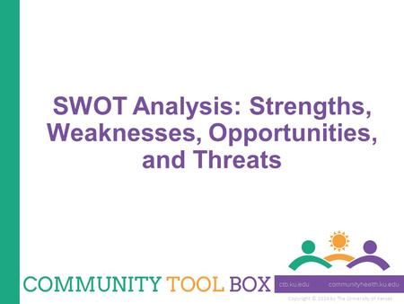Copyright © 2014 by The University of Kansas SWOT Analysis: Strengths, Weaknesses, Opportunities, and Threats.