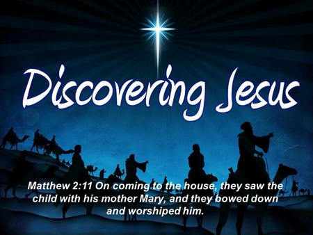 Matthew 2:11 On coming to the house, they saw the child with his mother Mary, and they bowed down and worshiped him.