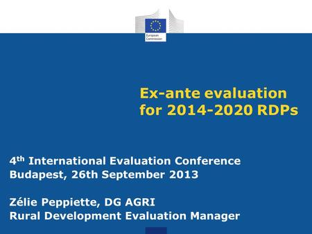 Ex-ante evaluation for 2014-2020 RDPs 4 th International Evaluation Conference Budapest, 26th September 2013 Zélie Peppiette, DG AGRI Rural Development.