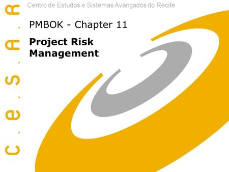 Centro de Estudos e Sistemas Avançados do Recife PMBOK - Chapter 11 Project Risk Management.