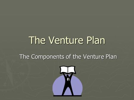 The Venture Plan The Components of the Venture Plan.