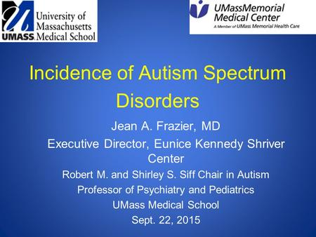 Incidence of Autism Spectrum Disorders Jean A. Frazier, MD Executive Director, Eunice Kennedy Shriver Center Robert M. and Shirley S. Siff Chair in Autism.