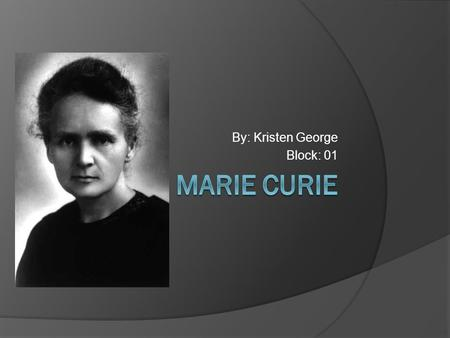 By: Kristen George Block: 01. Marie's Family Marie Curie was born as Maria Sklodowska on November 7, 1867, in Warsaw, Poland Her parents are Bronislawa.