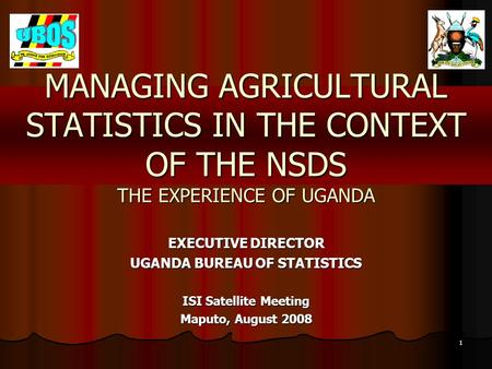 1 MANAGING AGRICULTURAL STATISTICS IN THE CONTEXT OF THE NSDS THE EXPERIENCE OF UGANDA EXECUTIVE DIRECTOR UGANDA BUREAU OF STATISTICS ISI Satellite Meeting.