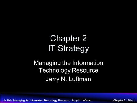 © 2004 Managing the Information Technology Resource, Jerry N. LuftmanChapter 2 - Slide 1 Chapter 2 IT Strategy Managing the Information Technology Resource.