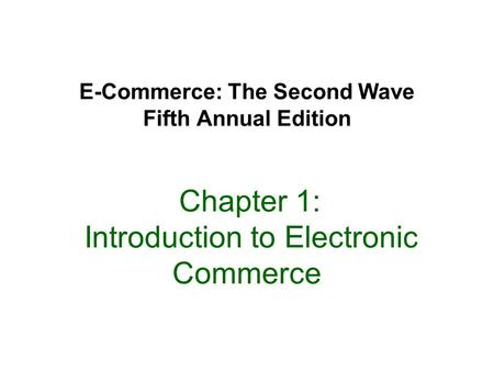 E-Commerce: The Second Wave Fifth Annual Edition Chapter 1: Introduction to Electronic Commerce.