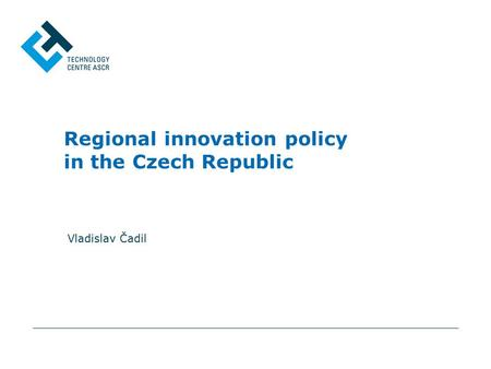 Regional innovation policy in the Czech Republic Vladislav Čadil.