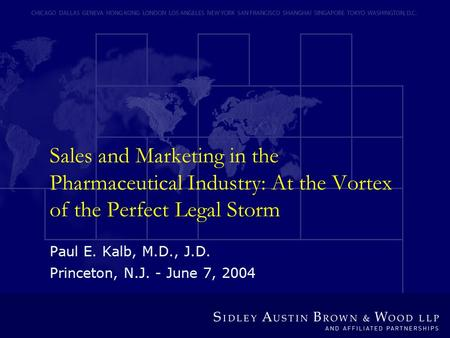 Sales and Marketing in the Pharmaceutical Industry: At the Vortex of the Perfect Legal Storm Paul E. Kalb, M.D., J.D. Princeton, N.J. - June 7, 2004.
