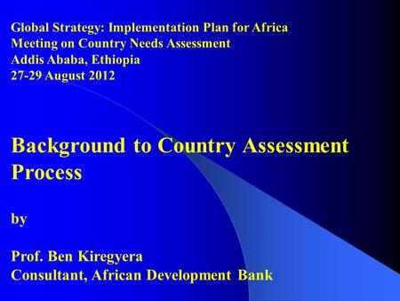 Global Strategy: Implementation Plan for Africa Meeting on Country Needs Assessment Addis Ababa, Ethiopia 27-29 August 2012 Background to Country Assessment.