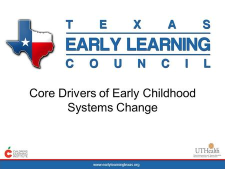 Www.earlylearningtexas.org Core Drivers of Early Childhood Systems Change.