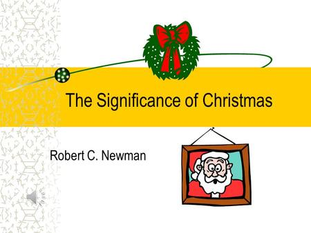 The Significance of Christmas Robert C. Newman The Significance of Christmas But when the time had fully come, God sent his Son, born of a woman, born.