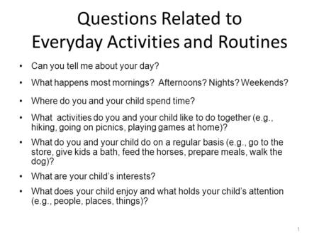 Can you tell me about your day? What happens most mornings? Afternoons? Nights? Weekends? Where do you and your child spend time? What activities do you.