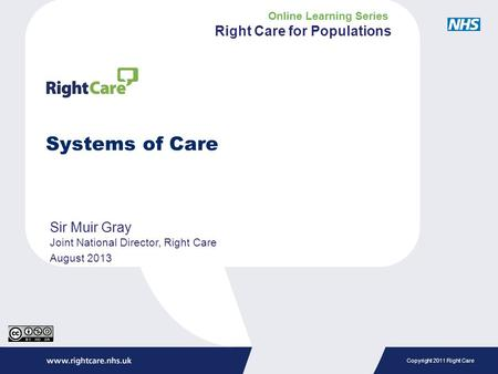 Copyright 2011 Right Care Systems of Care Sir Muir Gray Joint National Director, Right Care August 2013 Online Learning Series Right Care for Populations.