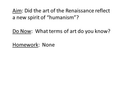 "Aim: Did the art of the Renaissance reflect a new spirit of ""humanism""? Do Now: What terms of art do you know? Homework: None."