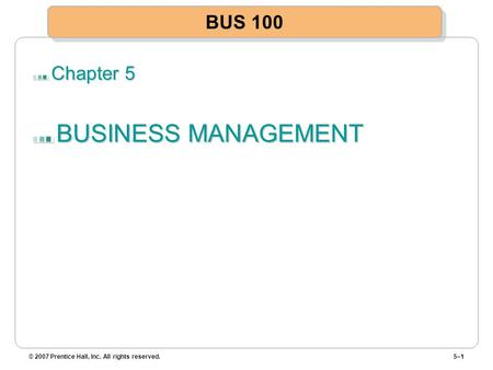 Chapter 5 BUSINESS MANAGEMENT © 2007 Prentice Hall, Inc. All rights reserved.5–1 BUS 100.