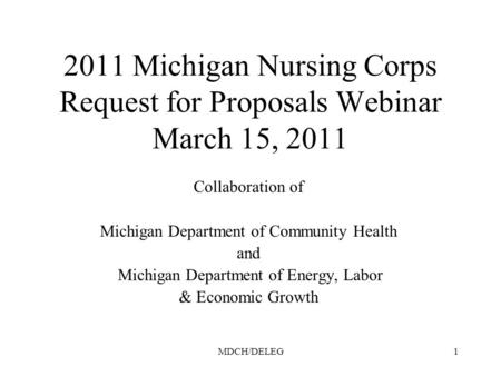 MDCH/DELEG1 2011 Michigan Nursing Corps Request for Proposals Webinar March 15, 2011 Collaboration of Michigan Department of Community Health and Michigan.