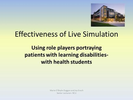 Marie O'Boyle-Duggan and Joy Grech Senior Lecturers BCU Effectiveness of Live Simulation Using role players portraying patients with learning disabilities-