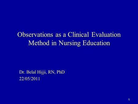1 Observations as a Clinical Evaluation Method in Nursing Education Dr. Belal Hijji, RN, PhD 22/05/2011.