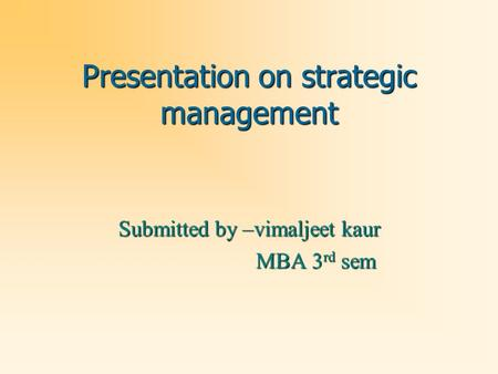Presentation on strategic management Submitted by –vimaljeet kaur MBA 3 rd sem MBA 3 rd sem.