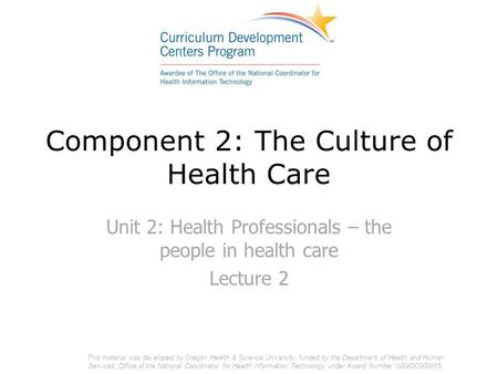 Component 2: The Culture of Health Care Unit 2: Health Professionals – the people in health care Lecture 2 This material was developed by Oregon Health.