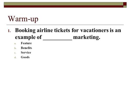 Warm-up 1. Booking airline tickets for vacationers is an example of __________ marketing. a. Feature b. Benefits c. Service d. Goods.