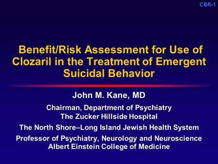 CBR-1 Benefit/Risk Assessment for Use of Clozaril in the Treatment of Emergent Suicidal Behavior John M. Kane, MD Chairman, Department of Psychiatry The.