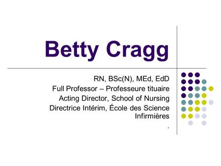 Betty Cragg RN, BSc(N), MEd, EdD Full Professor – Professeure tituaire Acting Director, School of Nursing Directrice Intérim, École des Science Infirmières.
