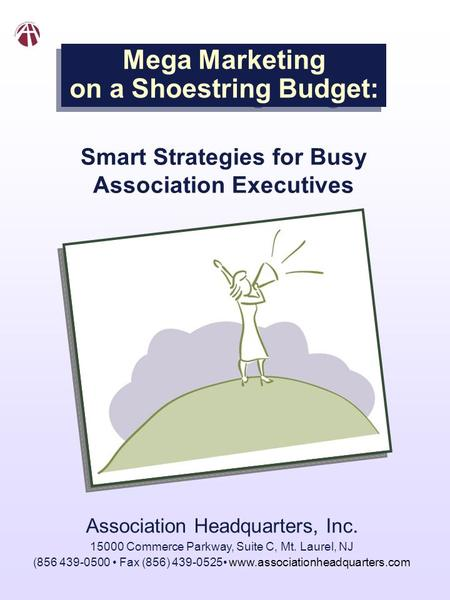 Mega Marketing on a Shoestring Budget: Smart Strategies for Busy Association Executives Association Headquarters, Inc. 15000 Commerce Parkway, Suite C,