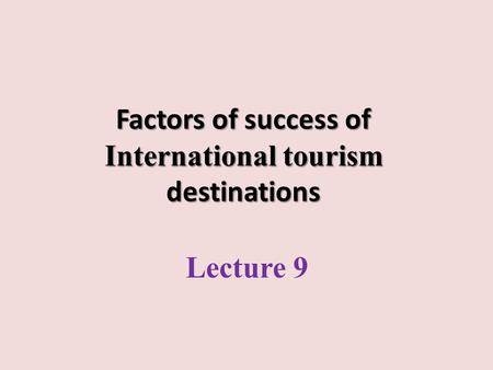 Factors of success of International tourism destinations Lecture 9.