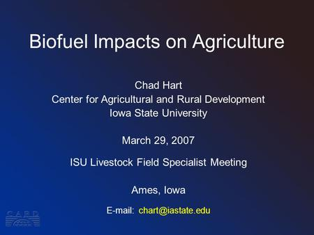 Biofuel Impacts on Agriculture Chad Hart Center for Agricultural and Rural Development Iowa State University March 29, 2007 ISU Livestock Field Specialist.