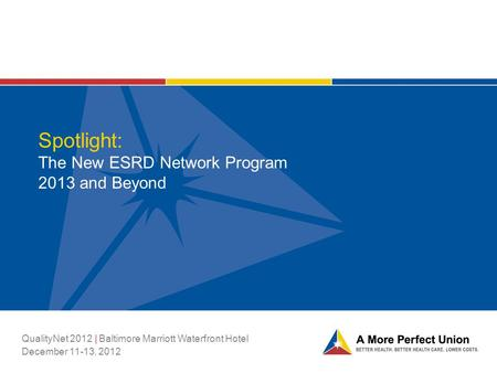 Spotlight: The New ESRD Network Program 2013 and Beyond QualityNet 2012 | Baltimore Marriott Waterfront Hotel December 11-13, 2012.