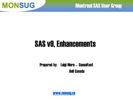 Www.monsug.ca Montreal SAS User Group MONSUG SAS v9, Enhancements Prepared by:Luigi Muro – Consultant Bell Canada.
