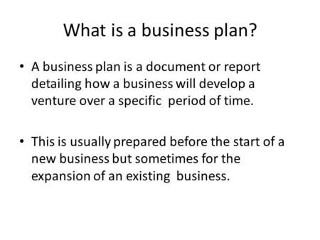 What is a business plan? A business plan is a document or report detailing how a business will develop a venture over a specific period of time. This is.