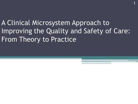 A Clinical Microsystem Approach to Improving the Quality and Safety of Care: From Theory to Practice 1.