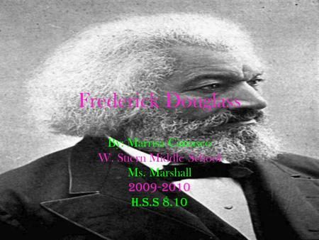 Frederick Douglass By: Marrisa Carrasco W. Stiern Middle School Ms. Marshall 2009-2010 H.S.S 8.10 co.
