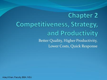 Adeyl Khan, Faculty, BBA, NSU Better Quality, Higher Productivity, Lower Costs, Quick Response.