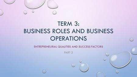 TERM 3: BUSINESS ROLES AND BUSINESS OPERATIONS ENTREPRENEURIAL QUALITIES AND SUCCESS FACTORS PART 2.