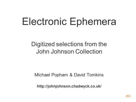 Electronic Ephemera Digitized selections from the John Johnson Collection Michael Popham & David Tomkins